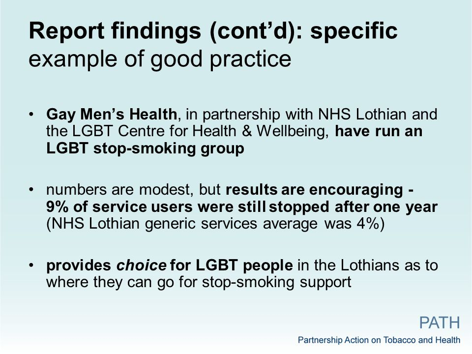 Report findings (cont'd): specific example of good practice Gay Men's Health, in partnership with NHS Lothian and the LGBT Centre for Health & Wellbeing, have run an LGBT stop-smoking group numbers are modest, but results are encouraging - 9% of service users were still stopped after one year (NHS Lothian generic services average was 4%) provides choice for LGBT people in the Lothians as to where they can go for stop-smoking support