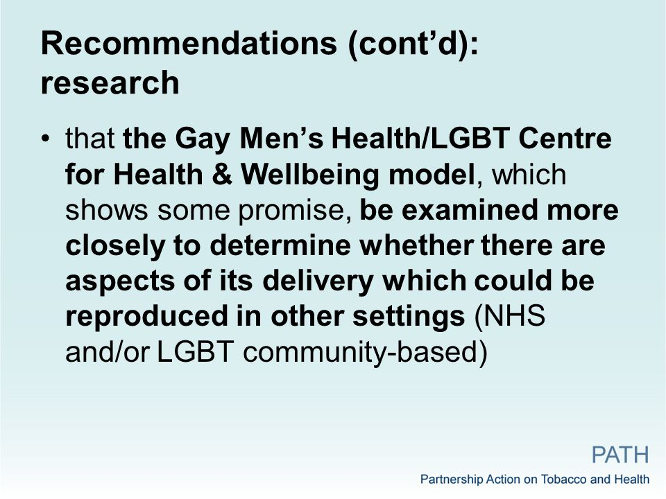 Recommendations (cont'd): research that the Gay Men's Health/LGBT Centre for Health & Wellbeing model, which shows some promise, be examined more closely to determine whether there are aspects of its delivery which could be reproduced in other settings (NHS and/or LGBT community-based)