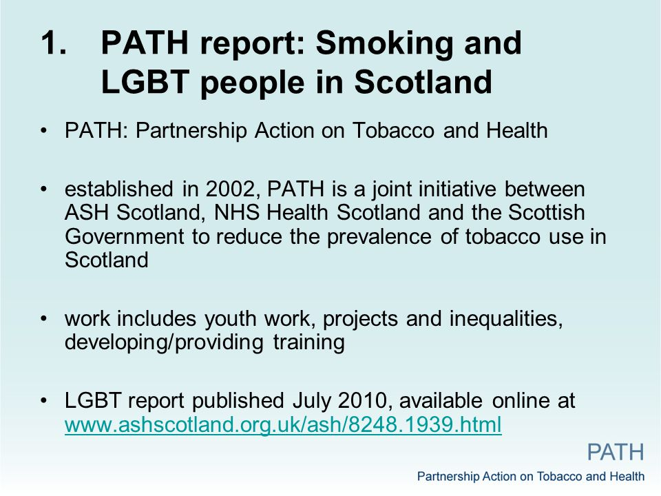 1.PATH report: Smoking and LGBT people in Scotland PATH: Partnership Action on Tobacco and Health established in 2002, PATH is a joint initiative between ASH Scotland, NHS Health Scotland and the Scottish Government to reduce the prevalence of tobacco use in Scotland work includes youth work, projects and inequalities, developing/providing training LGBT report published July 2010, available online at www.ashscotland.org.uk/ash/8248.1939.html www.ashscotland.org.uk/ash/8248.1939.html