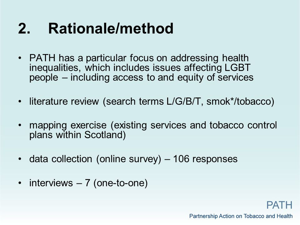 2.Rationale/method PATH has a particular focus on addressing health inequalities, which includes issues affecting LGBT people – including access to and equity of services literature review (search terms L/G/B/T, smok*/tobacco) mapping exercise (existing services and tobacco control plans within Scotland) data collection (online survey) – 106 responses interviews – 7 (one-to-one)