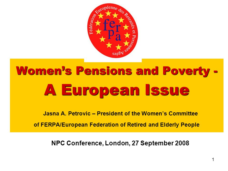 1 Women's Pensions and Poverty - A European Issue Women's Pensions and Poverty - A European Issue Jasna A. Petrovic – President of the Women's Committ