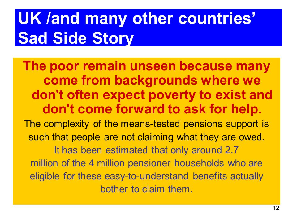 12 UK /and many other countries' Sad Side Story The poor remain unseen because many come from backgrounds where we don t often expect poverty to exist and don t come forward to ask for help.