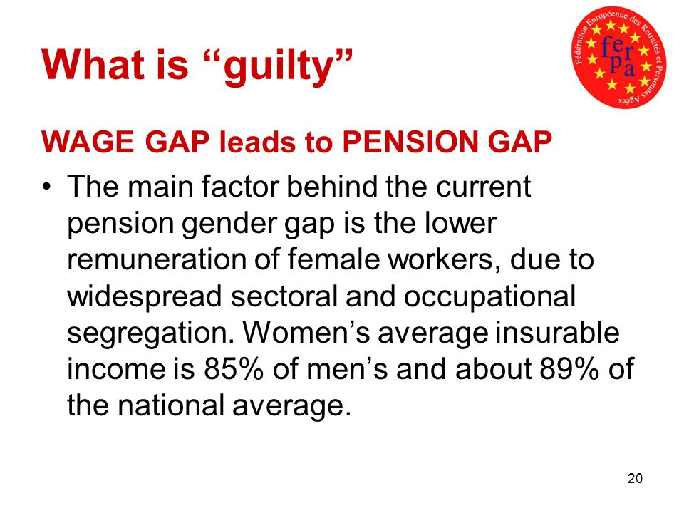 20 What is guilty WAGE GAP leads to PENSION GAP The main factor behind the current pension gender gap is the lower remuneration of female workers, due to widespread sectoral and occupational segregation.