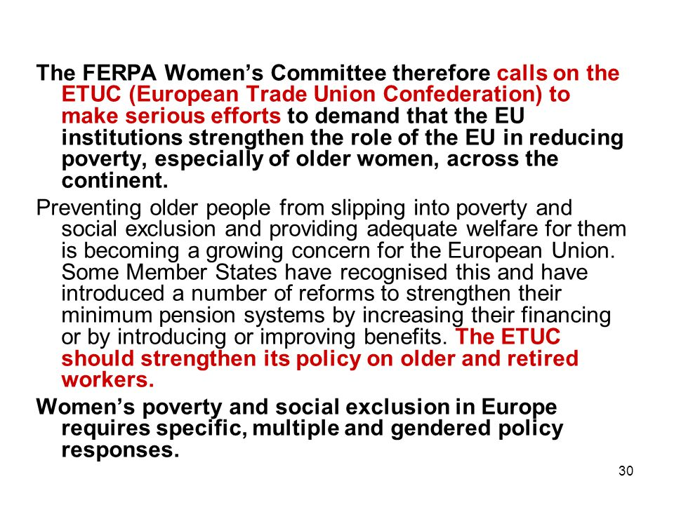 30 The FERPA Women's Committee therefore calls on the ETUC (European Trade Union Confederation) to make serious efforts to demand that the EU institutions strengthen the role of the EU in reducing poverty, especially of older women, across the continent.