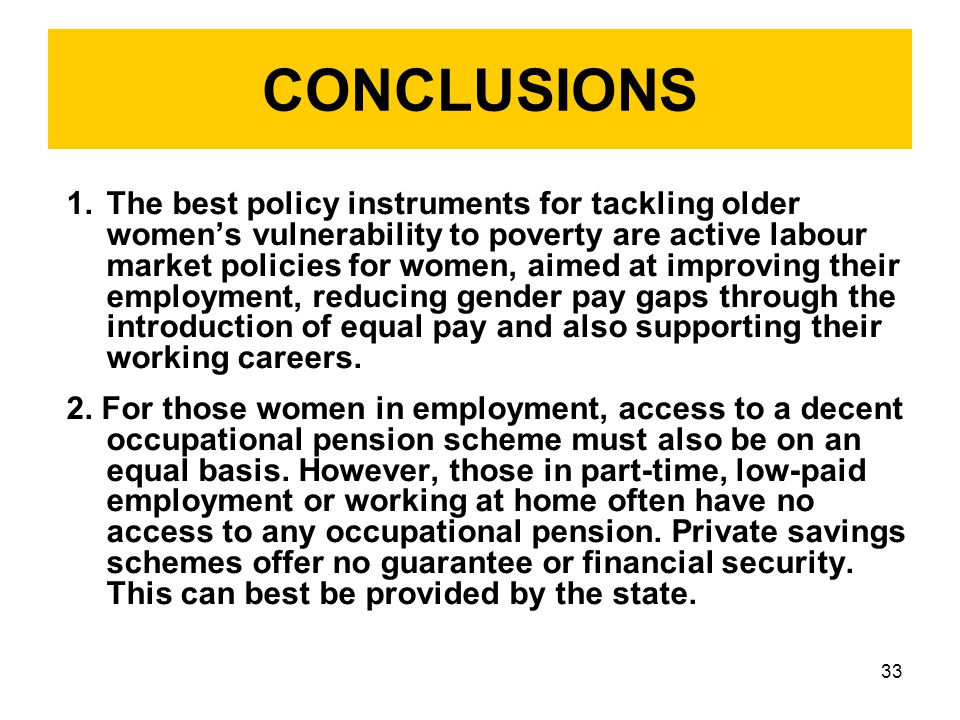 33 CONCLUSIONS 1.The best policy instruments for tackling older women's vulnerability to poverty are active labour market policies for women, aimed at improving their employment, reducing gender pay gaps through the introduction of equal pay and also supporting their working careers.