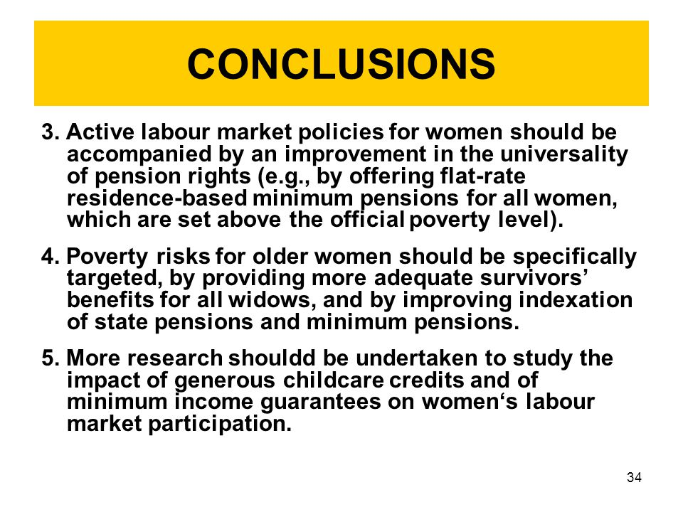 34 CONCLUSIONS 3. Active labour market policies for women should be accompanied by an improvement in the universality of pension rights (e.g., by offe