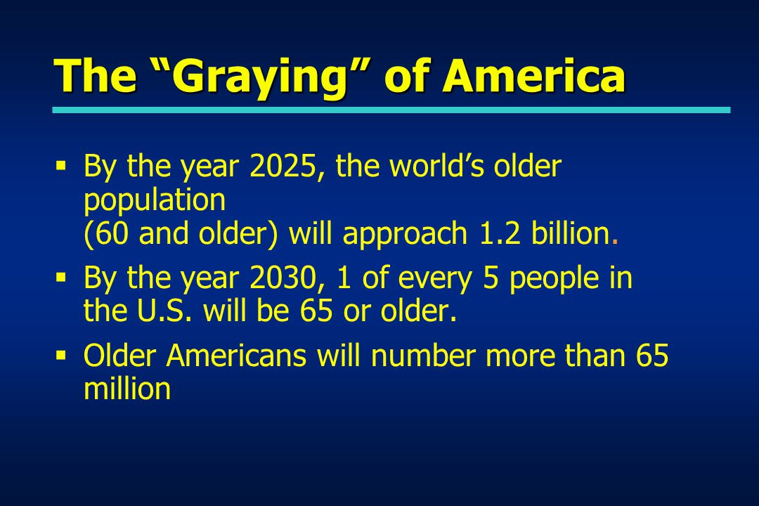 The Graying of America  By the year 2025, the world's older population (60 and older) will approach 1.2 billion.