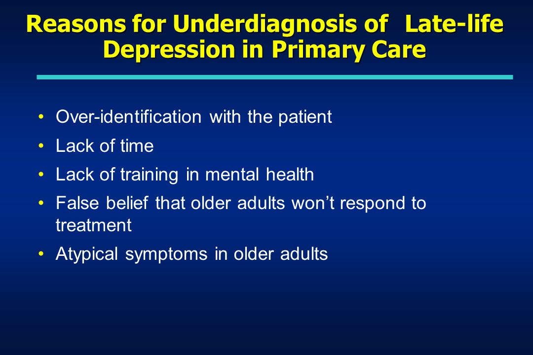 Reasons for Underdiagnosis of Late-life Depression in Primary Care Over-identification with the patient Lack of time Lack of training in mental health False belief that older adults won't respond to treatment Atypical symptoms in older adults