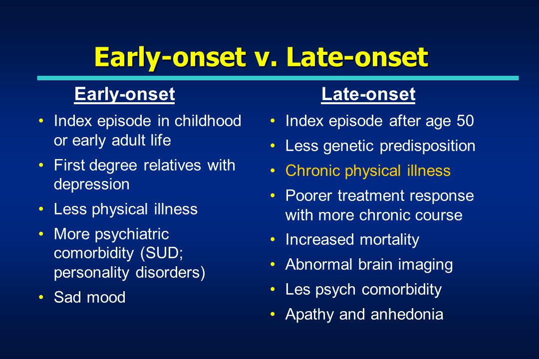 Early-onset v. Late-onset Early-onset Index episode in childhood or early adult life First degree relatives with depression Less physical illness More