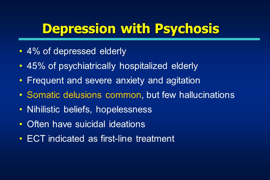 Depression with Psychosis 4% of depressed elderly 45% of psychiatrically hospitalized elderly Frequent and severe anxiety and agitation Somatic delusions common, but few hallucinations Nihilistic beliefs, hopelessness Often have suicidal ideations ECT indicated as first-line treatment