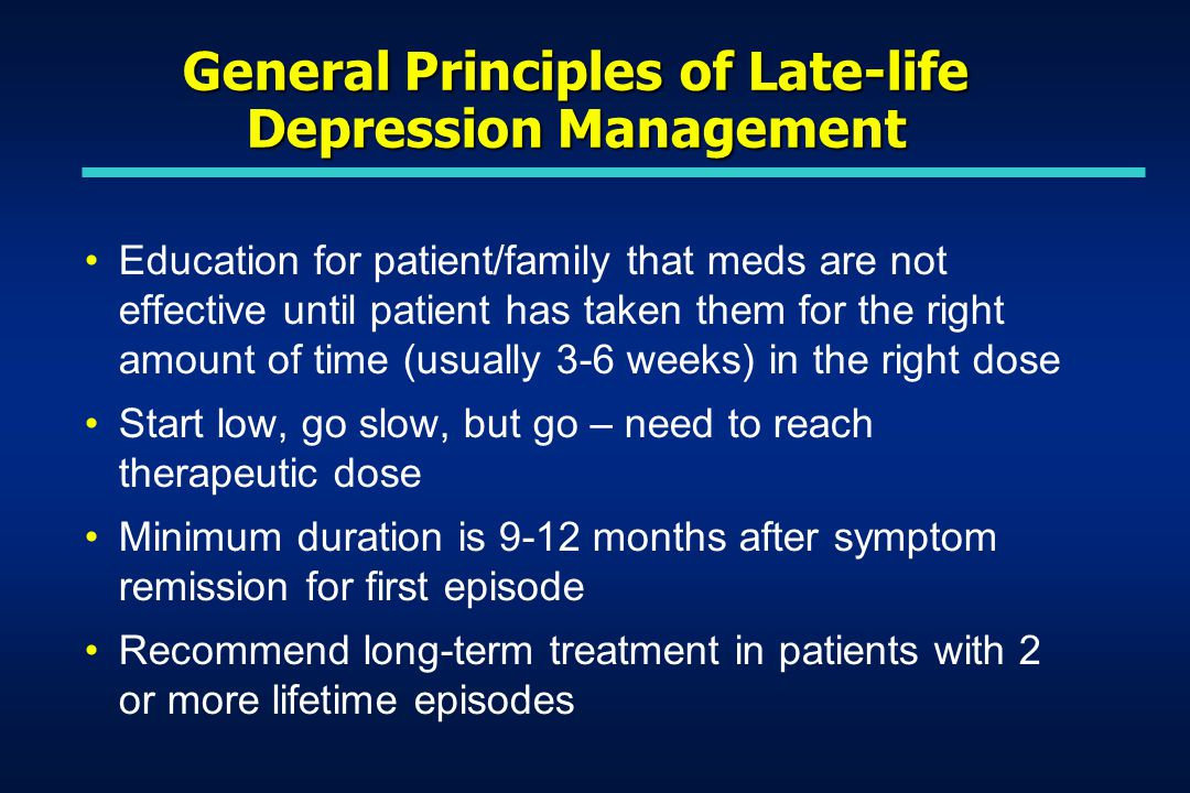 General Principles of Late-life Depression Management Education for patient/family that meds are not effective until patient has taken them for the right amount of time (usually 3-6 weeks) in the right dose Start low, go slow, but go – need to reach therapeutic dose Minimum duration is 9-12 months after symptom remission for first episode Recommend long-term treatment in patients with 2 or more lifetime episodes