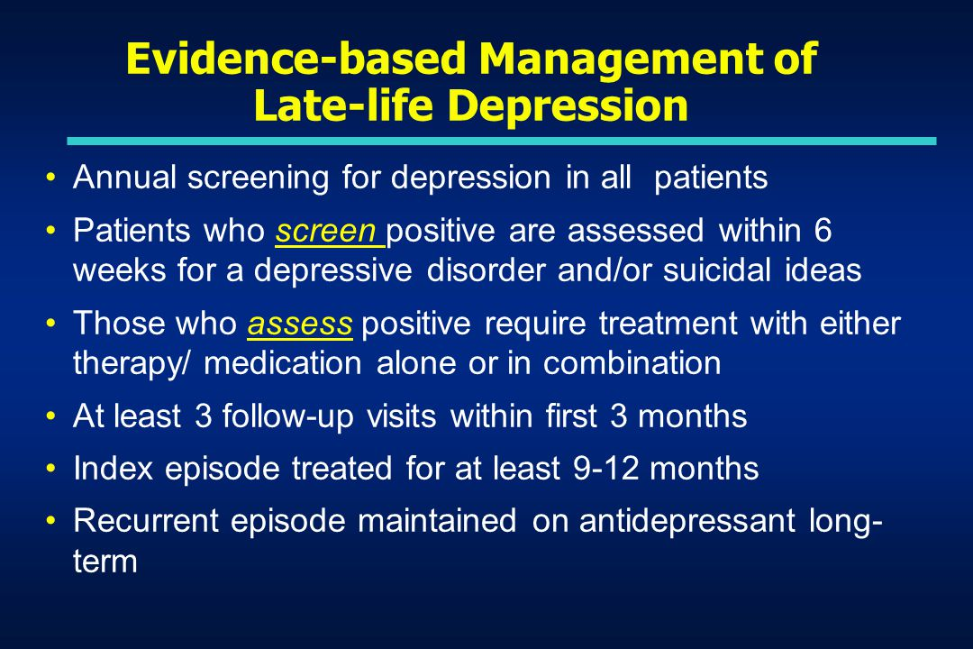 Evidence-based Management of Late-life Depression Annual screening for depression in all patients Patients who screen positive are assessed within 6 weeks for a depressive disorder and/or suicidal ideas Those who assess positive require treatment with either therapy/ medication alone or in combination At least 3 follow-up visits within first 3 months Index episode treated for at least 9-12 months Recurrent episode maintained on antidepressant long- term