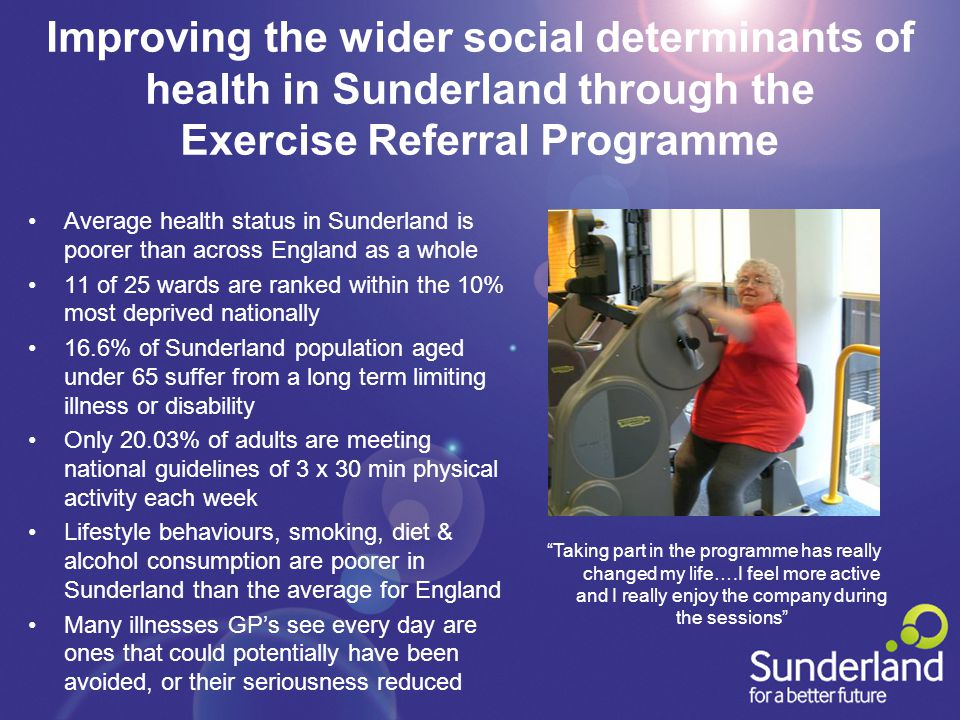 Improving the wider social determinants of health in Sunderland through the Exercise Referral Programme Average health status in Sunderland is poorer