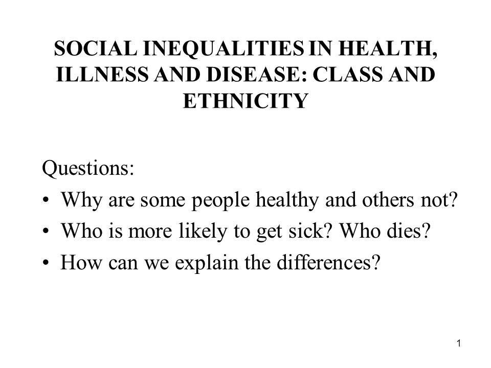 1 SOCIAL INEQUALITIES IN HEALTH, ILLNESS AND DISEASE: CLASS AND ETHNICITY Questions: Why are some people healthy and others not.