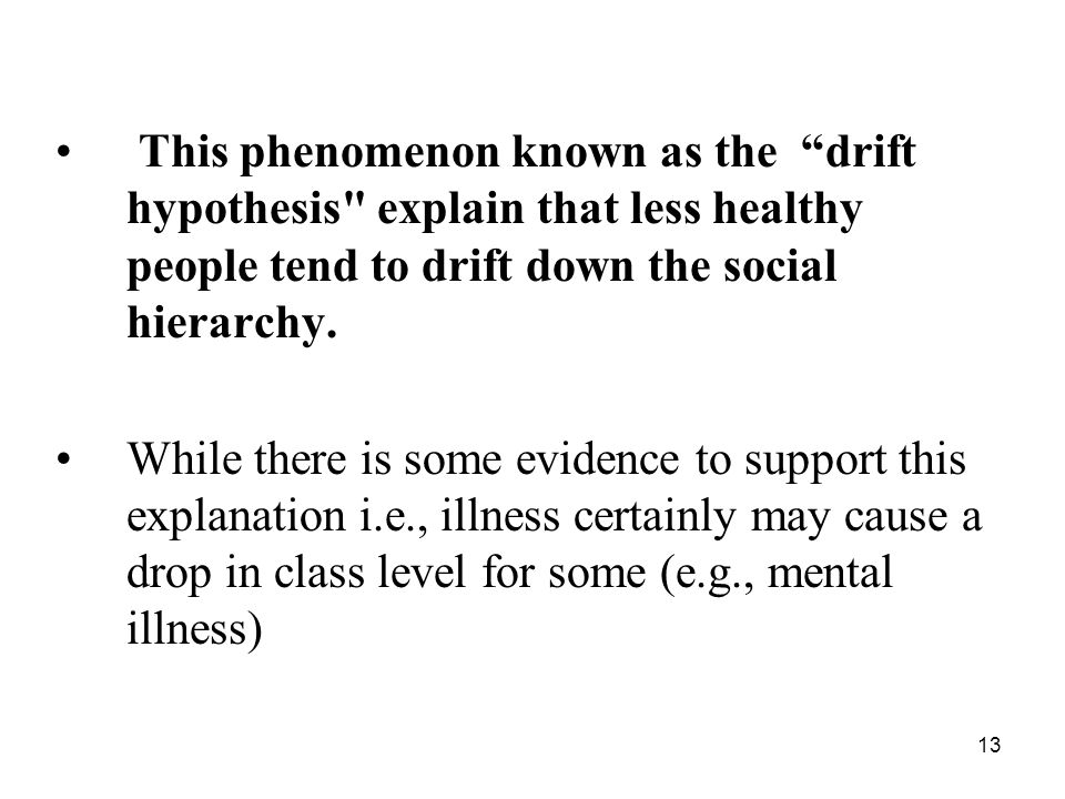 13 This phenomenon known as the drift hypothesis explain that less healthy people tend to drift down the social hierarchy.