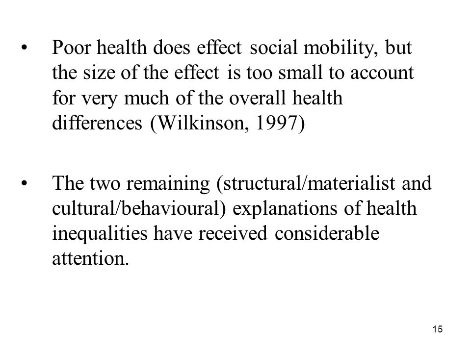 15 Poor health does effect social mobility, but the size of the effect is too small to account for very much of the overall health differences (Wilkinson, 1997) The two remaining (structural/materialist and cultural/behavioural) explanations of health inequalities have received considerable attention.