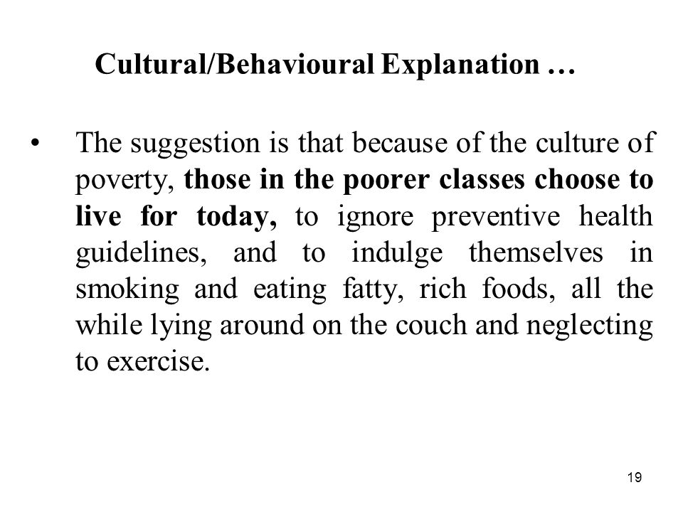 19 Cultural/Behavioural Explanation … The suggestion is that because of the culture of poverty, those in the poorer classes choose to live for today, to ignore preventive health guidelines, and to indulge themselves in smoking and eating fatty, rich foods, all the while lying around on the couch and neglecting to exercise.