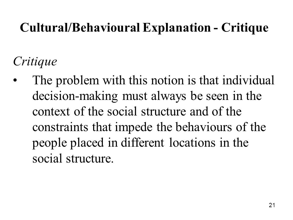 21 Cultural/Behavioural Explanation - Critique Critique The problem with this notion is that individual decision ‑ making must always be seen in the context of the social structure and of the constraints that impede the behaviours of the people placed in different locations in the social structure.