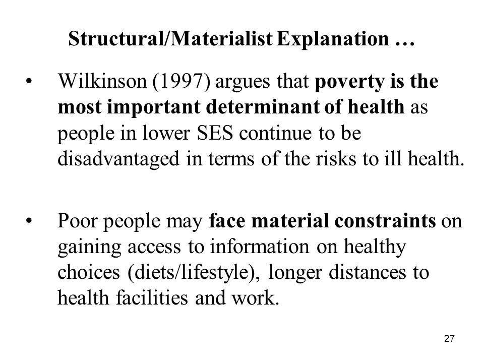 27 Wilkinson (1997) argues that poverty is the most important determinant of health as people in lower SES continue to be disadvantaged in terms of the risks to ill health.