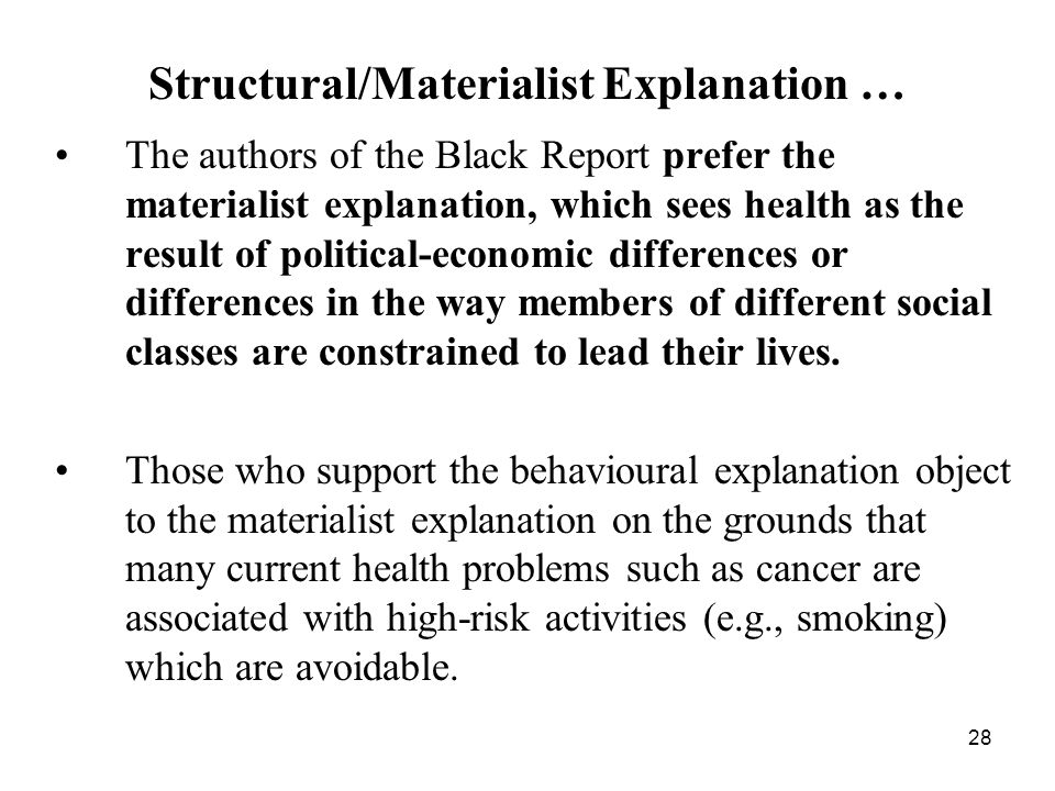 28 The authors of the Black Report prefer the materialist explanation, which sees health as the result of political ‑ economic differences or differences in the way members of different social classes are constrained to lead their lives.