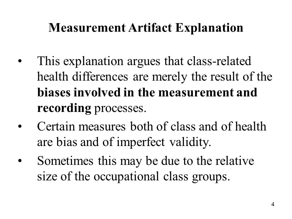 4 Measurement Artifact Explanation This explanation argues that class ‑ related health differences are merely the result of the biases involved in the measurement and recording processes.