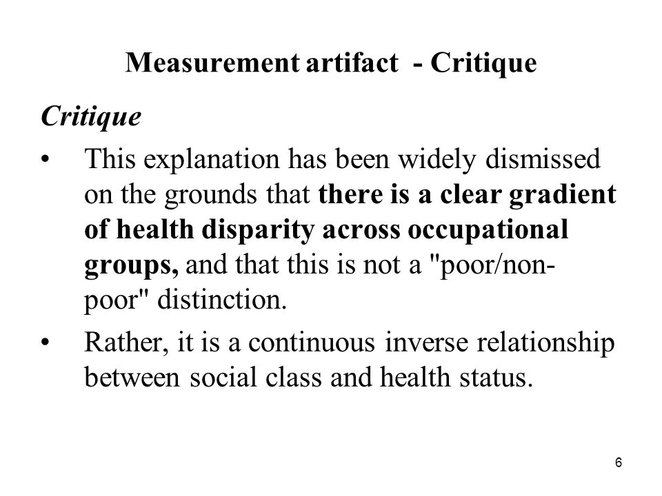 6 Measurement artifact - Critique Critique This explanation has been widely dismissed on the grounds that there is a clear gradient of health disparity across occupational groups, and that this is not a poor/non- poor distinction.