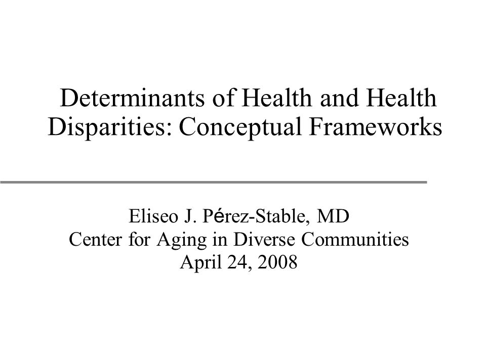 Determinants of Health and Health Disparities: Conceptual Frameworks Eliseo J.