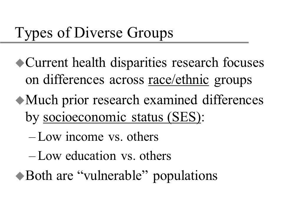 Types of Diverse Groups u Current health disparities research focuses on differences across race/ethnic groups u Much prior research examined differences by socioeconomic status (SES): –Low income vs.