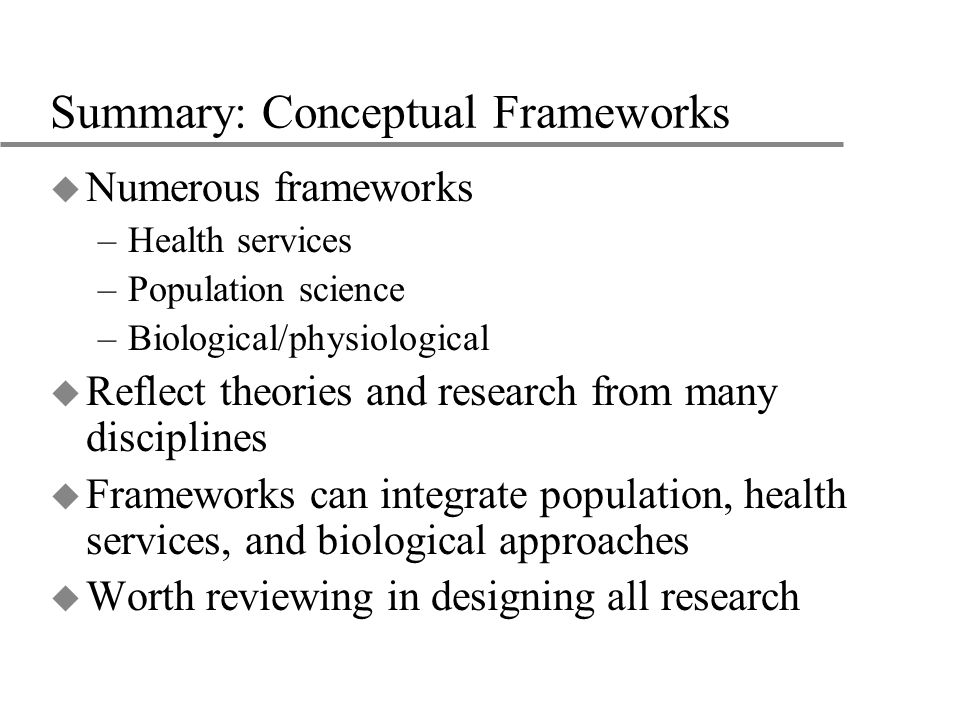 Summary: Conceptual Frameworks u Numerous frameworks –Health services –Population science –Biological/physiological u Reflect theories and research from many disciplines u Frameworks can integrate population, health services, and biological approaches u Worth reviewing in designing all research