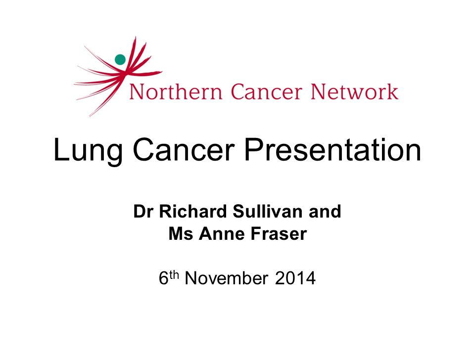 Lung Cancer Presentation Dr Richard Sullivan and Ms Anne Fraser 6 th November 2014