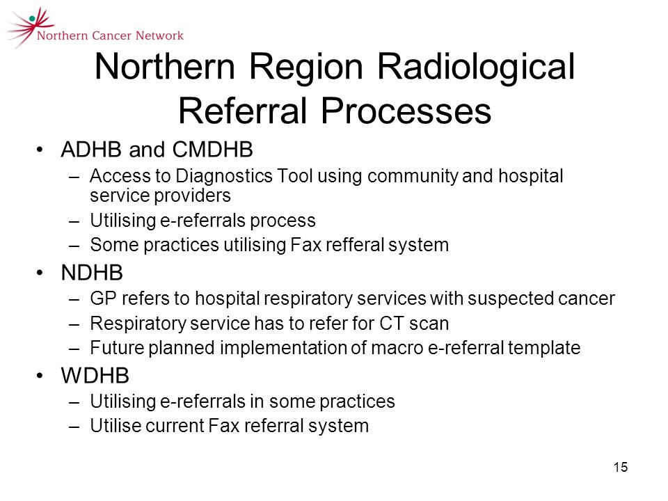 15 Northern Region Radiological Referral Processes ADHB and CMDHB –Access to Diagnostics Tool using community and hospital service providers –Utilising e-referrals process –Some practices utilising Fax refferal system NDHB –GP refers to hospital respiratory services with suspected cancer –Respiratory service has to refer for CT scan –Future planned implementation of macro e-referral template WDHB –Utilising e-referrals in some practices –Utilise current Fax referral system