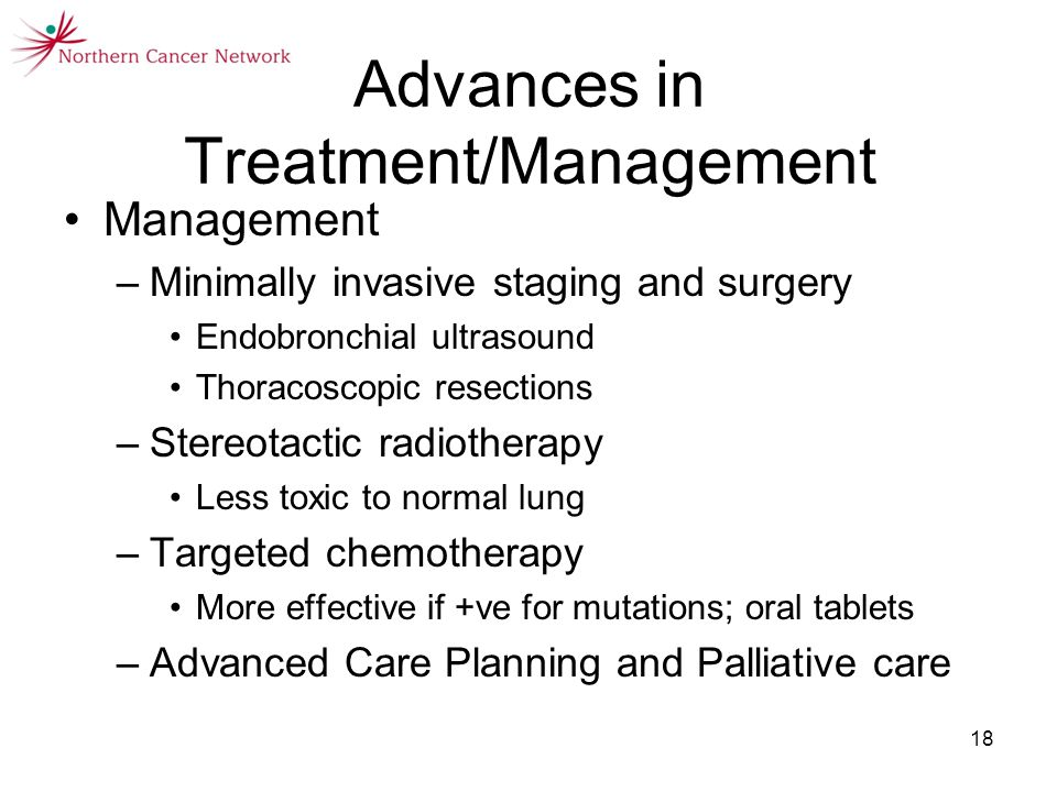 18 Advances in Treatment/Management Management –Minimally invasive staging and surgery Endobronchial ultrasound Thoracoscopic resections –Stereotactic radiotherapy Less toxic to normal lung –Targeted chemotherapy More effective if +ve for mutations; oral tablets –Advanced Care Planning and Palliative care