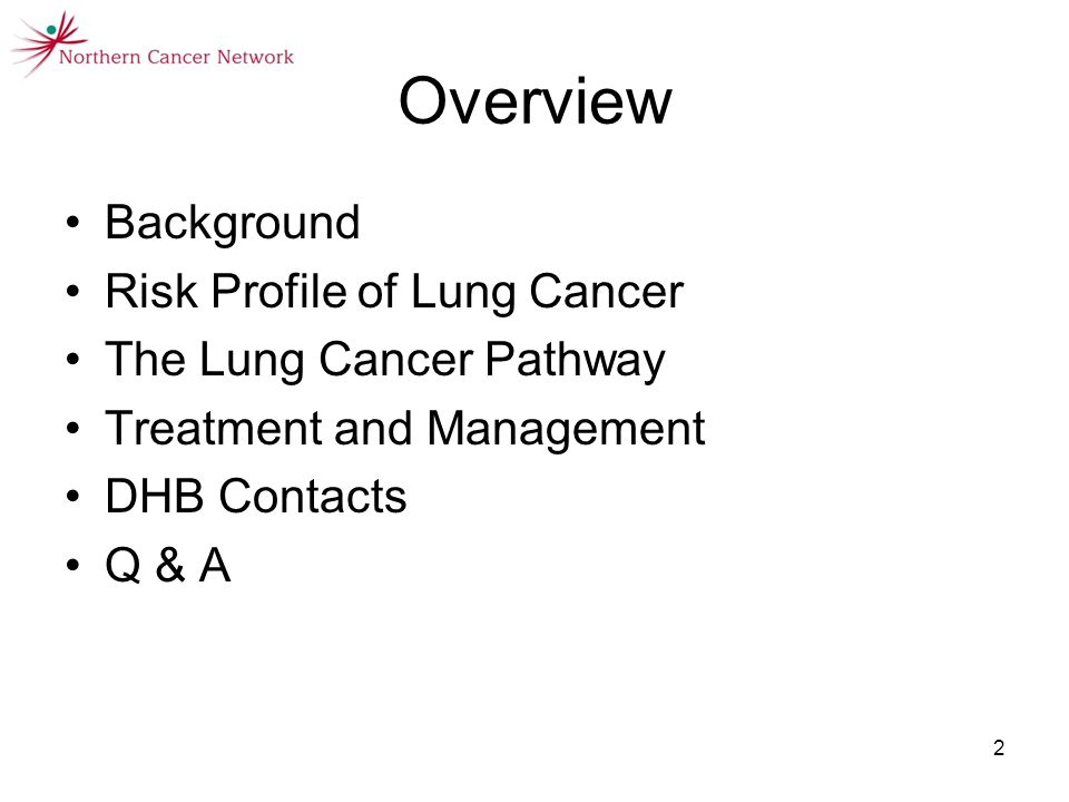 2 Overview Background Risk Profile of Lung Cancer The Lung Cancer Pathway Treatment and Management DHB Contacts Q & A