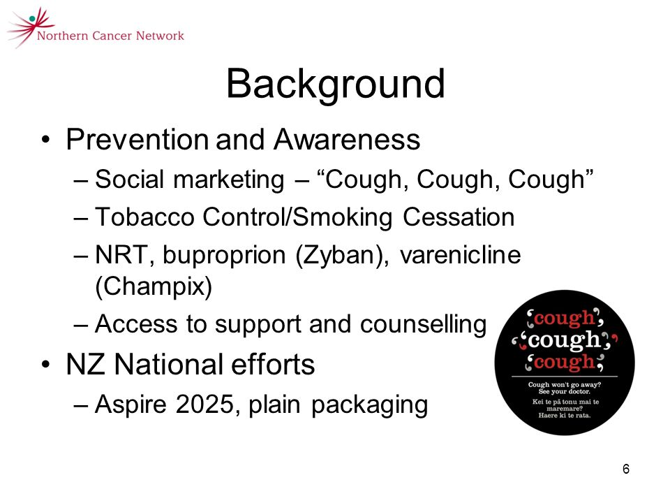 6 Background Prevention and Awareness –Social marketing – Cough, Cough, Cough –Tobacco Control/Smoking Cessation –NRT, buproprion (Zyban), varenicline (Champix) –Access to support and counselling NZ National efforts –Aspire 2025, plain packaging