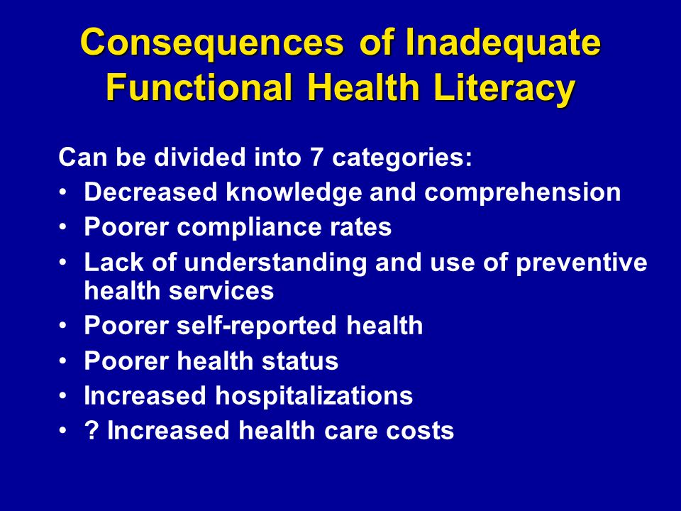 Consequences of Inadequate Functional Health Literacy Can be divided into 7 categories: Decreased knowledge and comprehension Poorer compliance rates Lack of understanding and use of preventive health services Poorer self-reported health Poorer health status Increased hospitalizations .