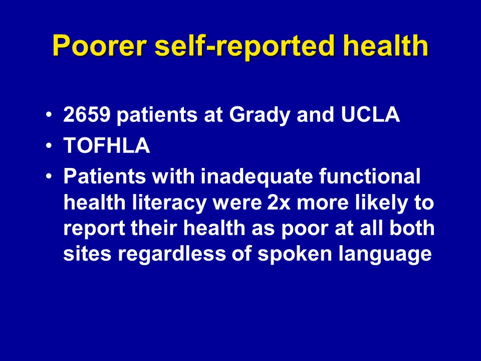 Poorer self-reported health 2659 patients at Grady and UCLA TOFHLA Patients with inadequate functional health literacy were 2x more likely to report their health as poor at all both sites regardless of spoken language