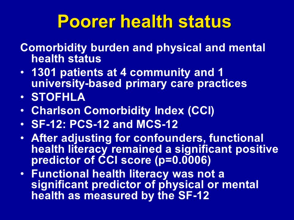 Poorer health status Comorbidity burden and physical and mental health status 1301 patients at 4 community and 1 university-based primary care practices STOFHLA Charlson Comorbidity Index (CCI) SF-12: PCS-12 and MCS-12 After adjusting for confounders, functional health literacy remained a significant positive predictor of CCI score (p=0.0006) Functional health literacy was not a significant predictor of physical or mental health as measured by the SF-12