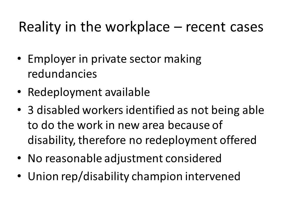Reality in the workplace – recent cases Employer in private sector making redundancies Redeployment available 3 disabled workers identified as not bei