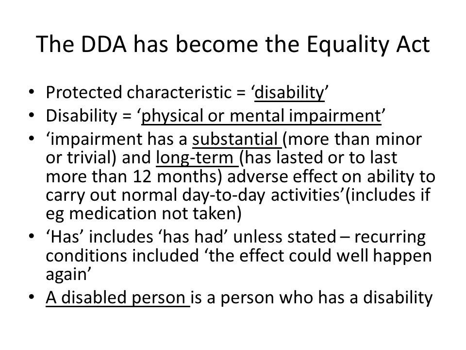 The DDA has become the Equality Act Protected characteristic = 'disability' Disability = 'physical or mental impairment' 'impairment has a substantial