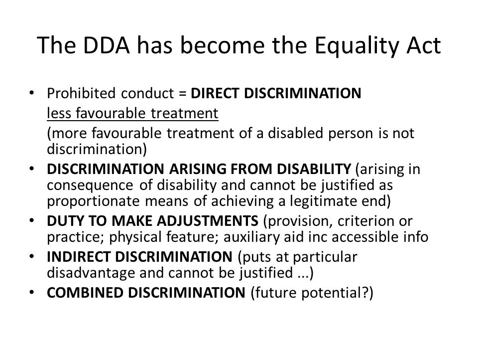 The DDA has become the Equality Act Prohibited conduct = DIRECT DISCRIMINATION less favourable treatment (more favourable treatment of a disabled pers