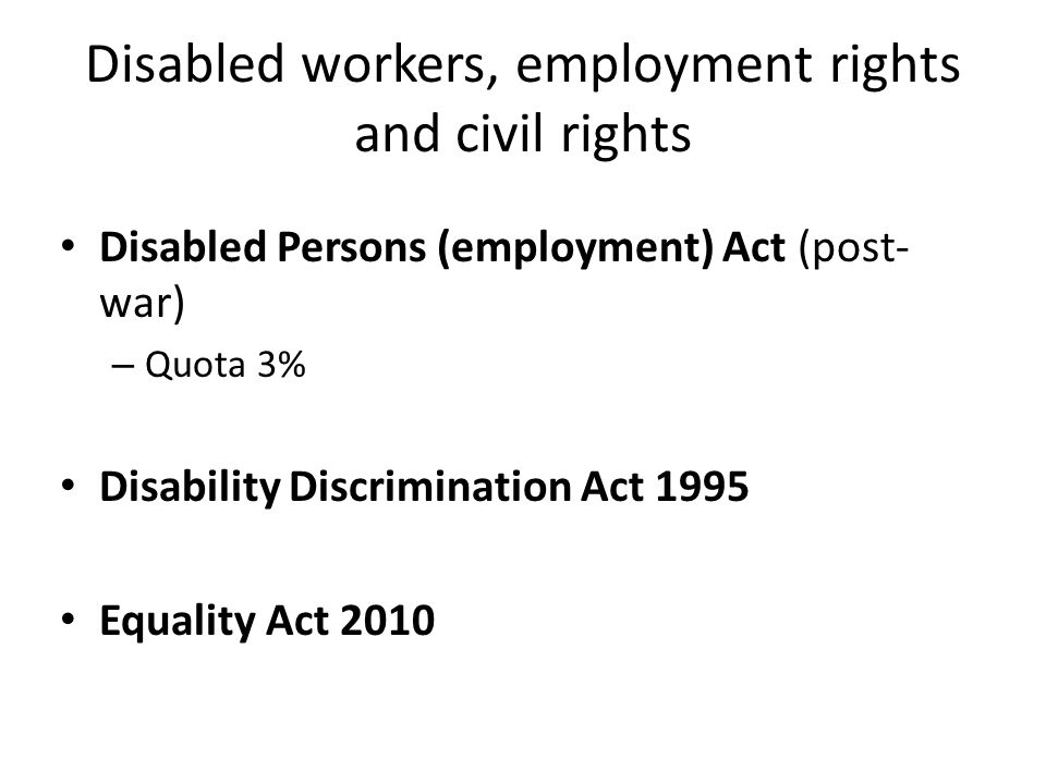 Disabled workers, employment rights and civil rights Disabled Persons (employment) Act (post- war) – Quota 3% Disability Discrimination Act 1995 Equal