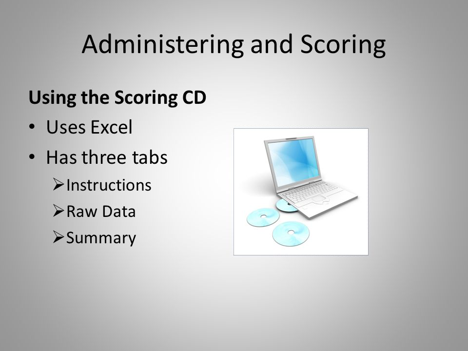 Administering and Scoring Using the Scoring CD Uses Excel Has three tabs  Instructions  Raw Data  Summary