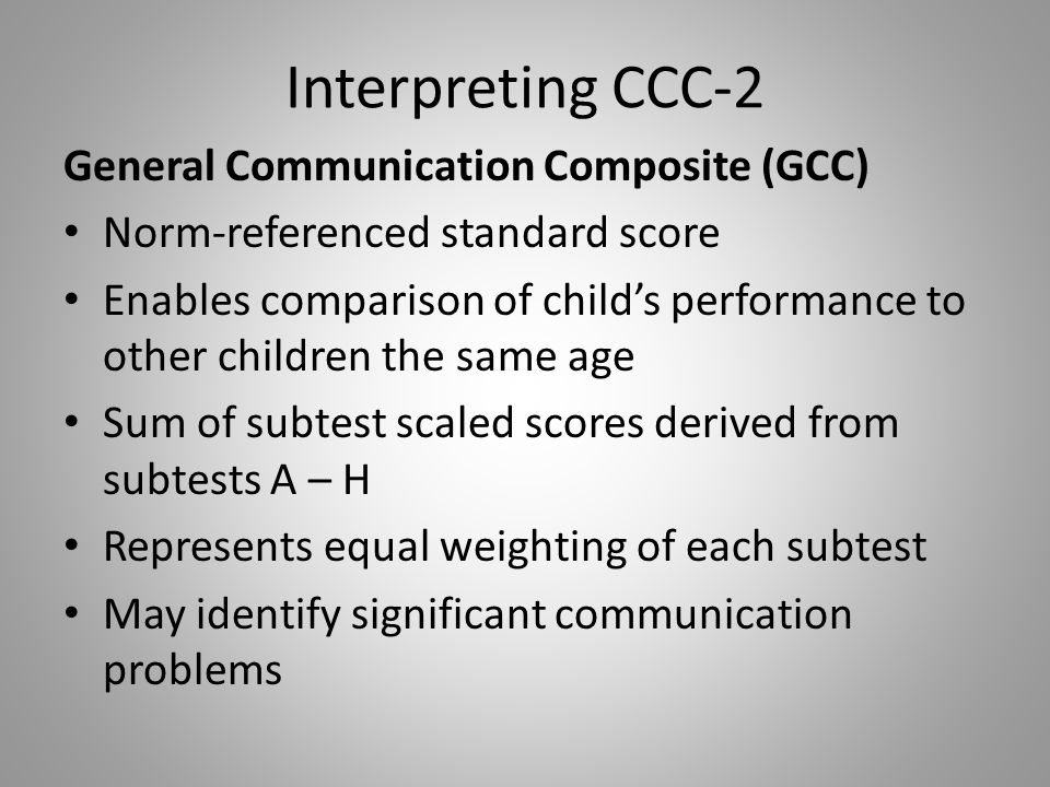 Interpreting CCC-2 General Communication Composite (GCC) Norm-referenced standard score Enables comparison of child's performance to other children th