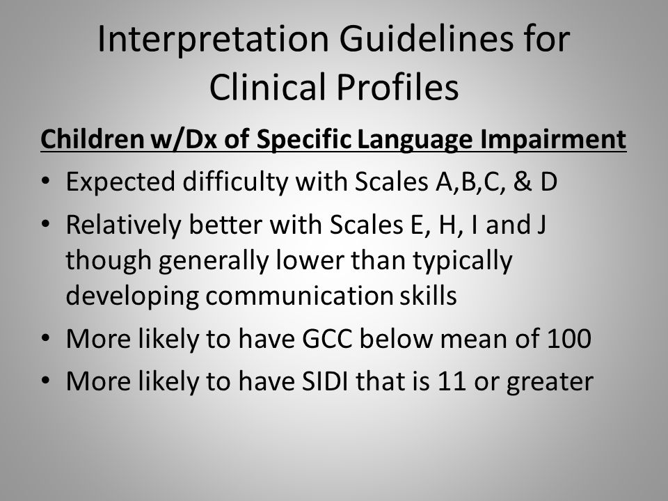 Interpretation Guidelines for Clinical Profiles Children w/Dx of Specific Language Impairment Expected difficulty with Scales A,B,C, & D Relatively be