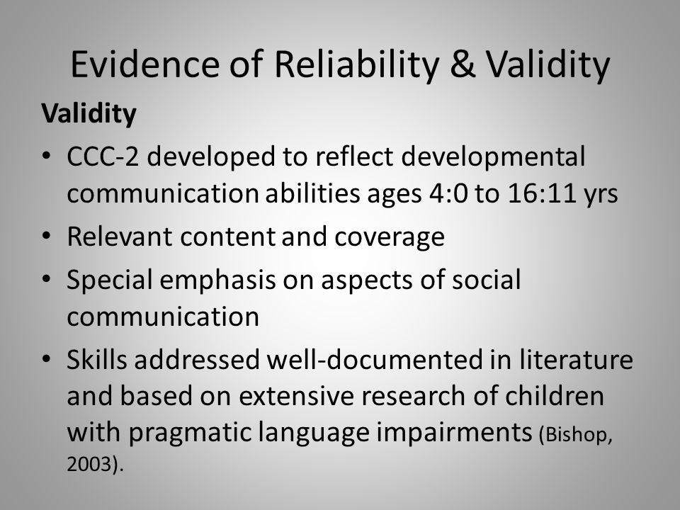 Evidence of Reliability & Validity Validity CCC-2 developed to reflect developmental communication abilities ages 4:0 to 16:11 yrs Relevant content an