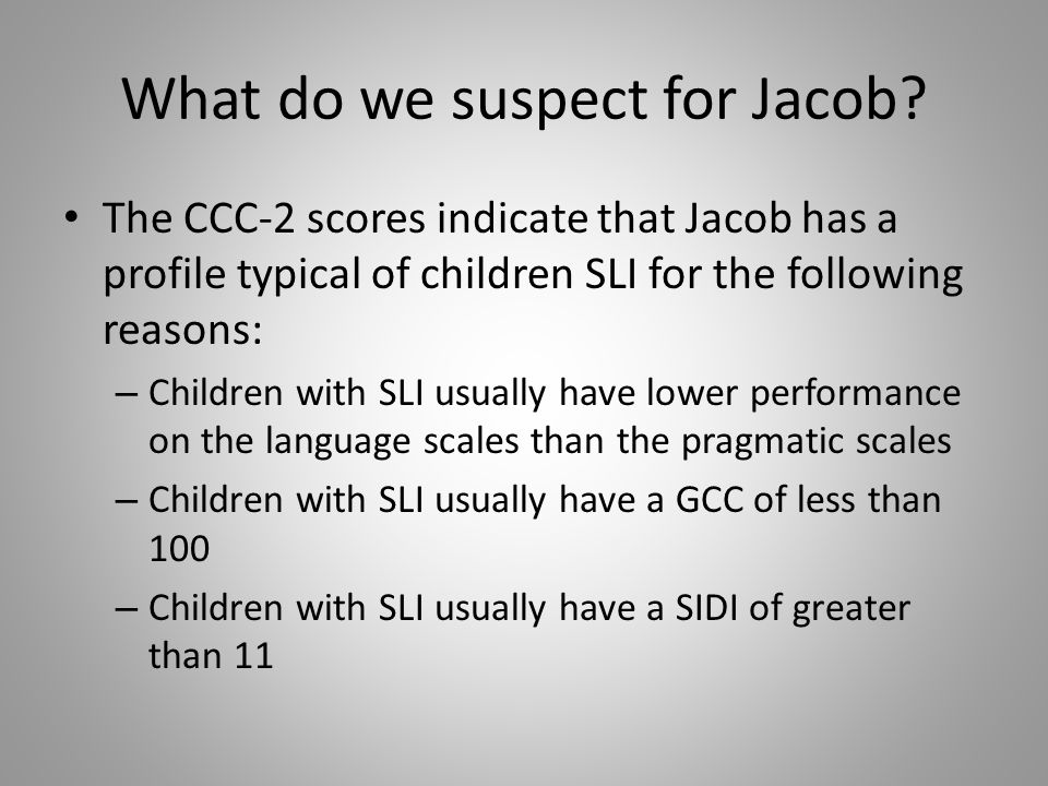 What do we suspect for Jacob? The CCC-2 scores indicate that Jacob has a profile typical of children SLI for the following reasons: – Children with SL