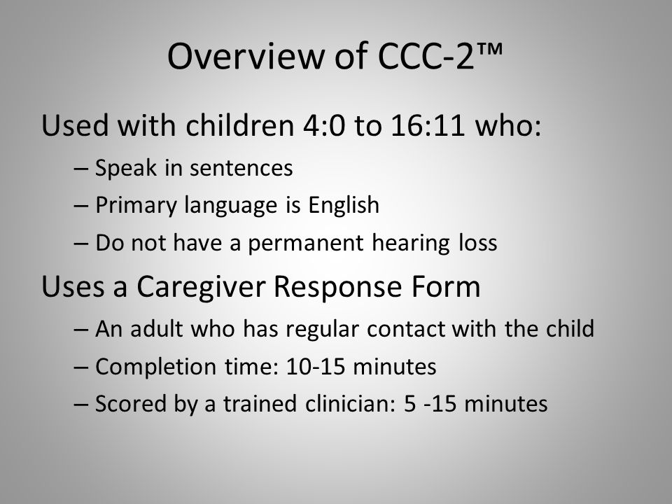 Overview of CCC-2™ Used with children 4:0 to 16:11 who: – Speak in sentences – Primary language is English – Do not have a permanent hearing loss Uses