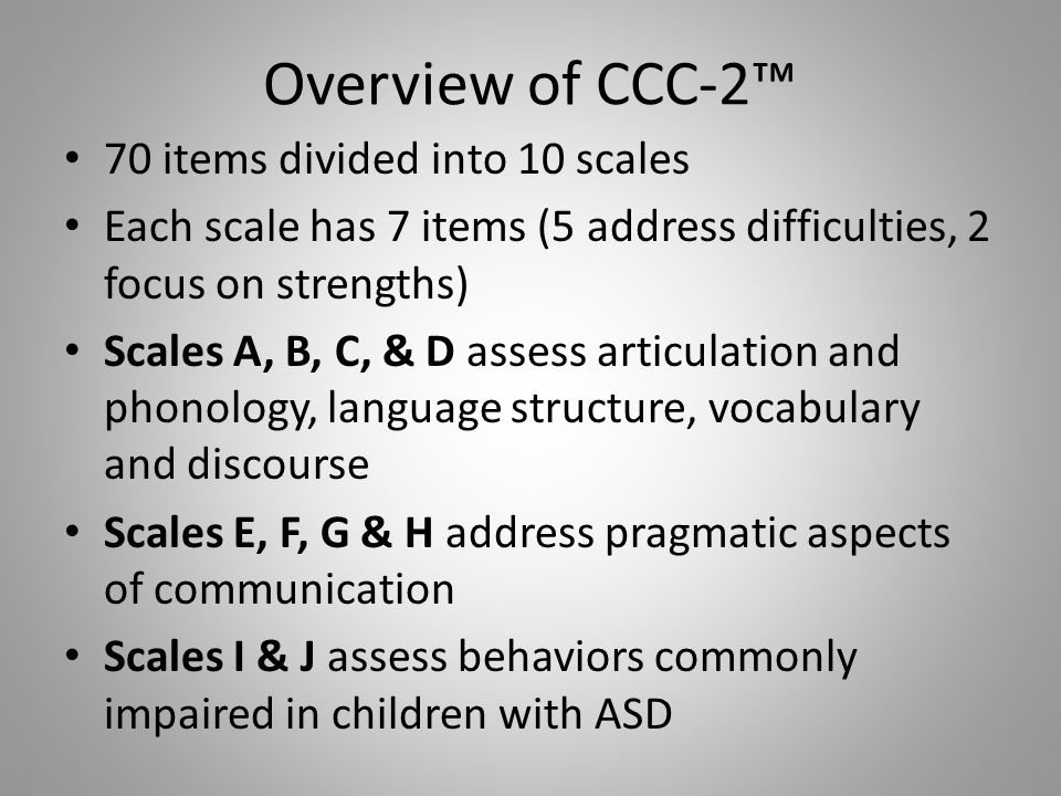 Overview of CCC-2™ 70 items divided into 10 scales Each scale has 7 items (5 address difficulties, 2 focus on strengths) Scales A, B, C, & D assess ar