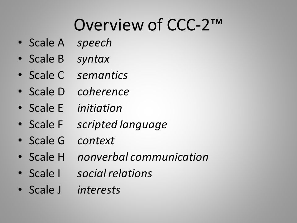 Overview of CCC-2™ Scale Aspeech Scale Bsyntax Scale Csemantics Scale Dcoherence Scale Einitiation Scale Fscripted language Scale Gcontext Scale Hnonv