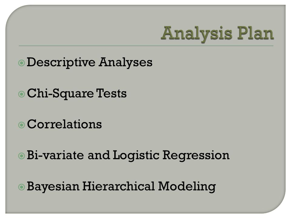  Descriptive Analyses  Chi-Square Tests  Correlations  Bi-variate and Logistic Regression  Bayesian Hierarchical Modeling